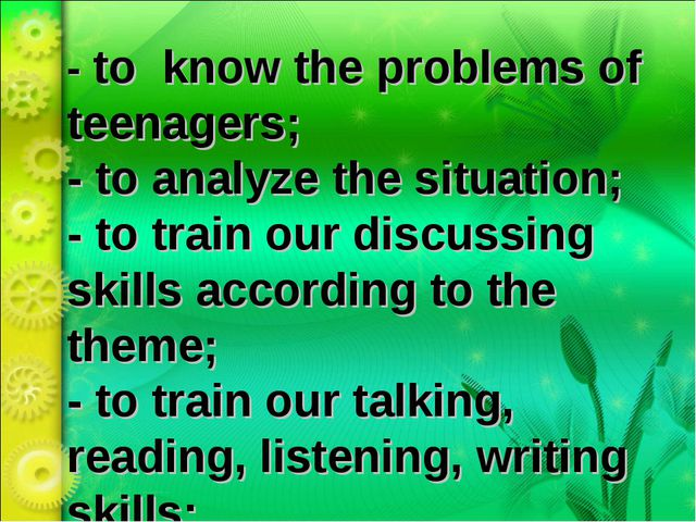 - to know the problems of teenagers; - to analyze the situation; - to train o...