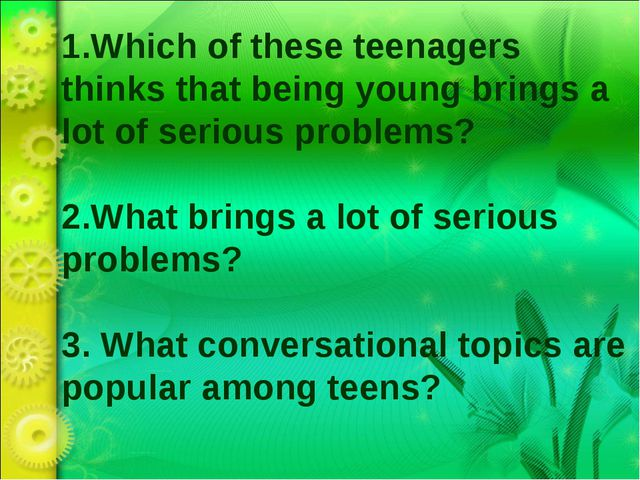 1.Which of these teenagers thinks that being young brings a lot of serious pr...