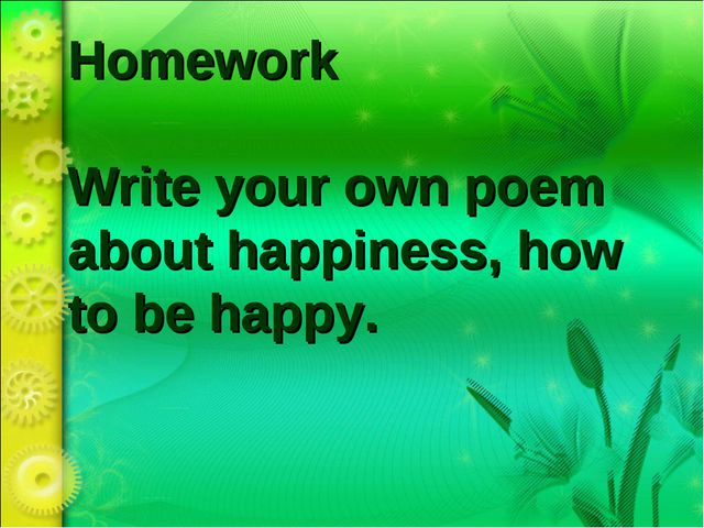 Homework Write your own poem about happiness, how to be happy.