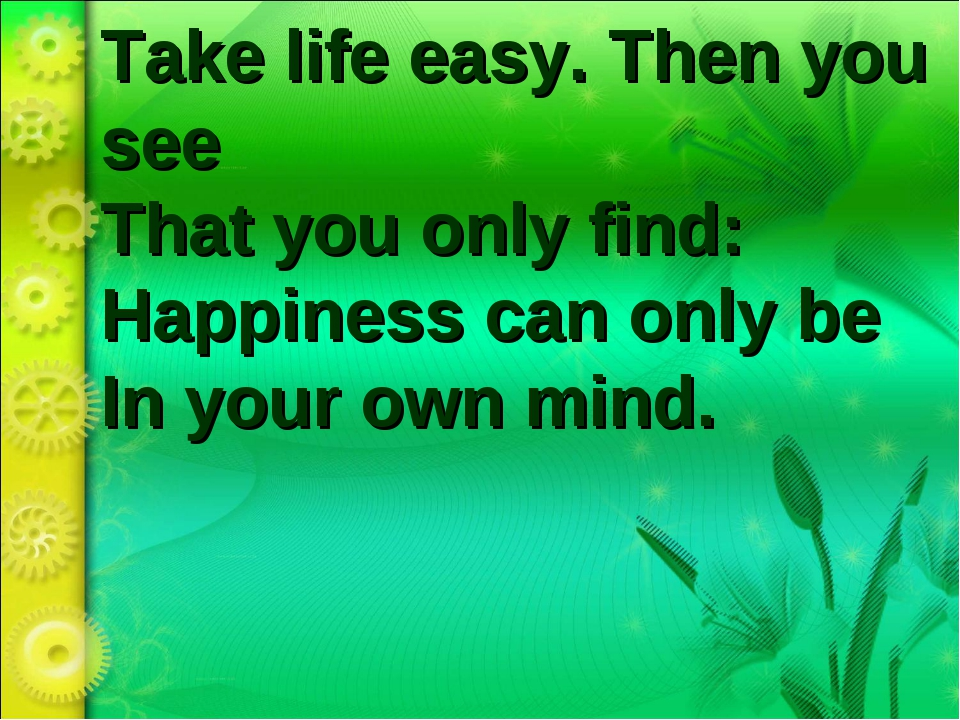 Take life easy. Then you see That you only find:  Happiness can only be In yo...