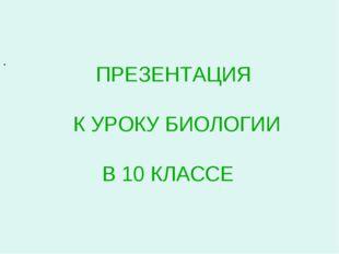 ПРЕЗЕНТАЦИЯ К УРОКУ БИОЛОГИИ В 10 КЛАССЕ