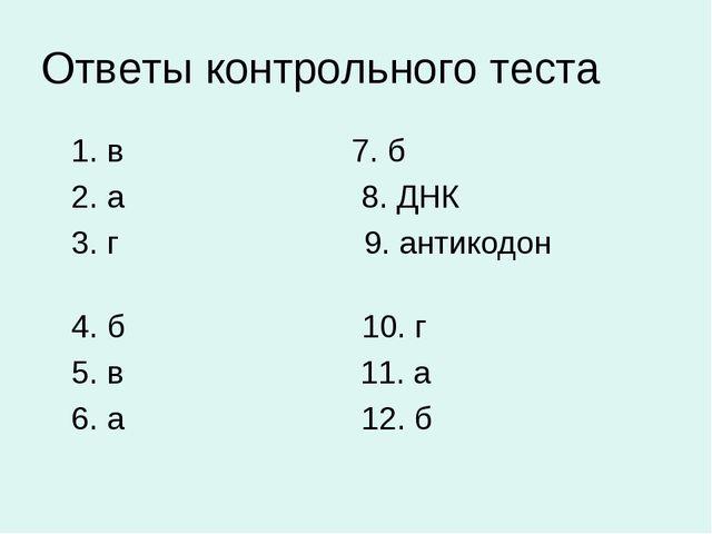 Ответы контрольного теста 1. в 7. б 2. а 8. ДНК 3. г 9. антикодон 4. б 10. г...
