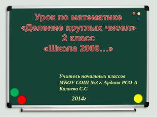 Учитель начальных классов МБОУ СОШ №3 г. Ардона РСО-А Калаева С.С. 2014г