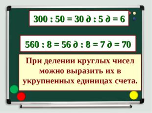 300 : 50 = 30 д : 5 д = 6 560 : 8 = 56 д : 8 = 7 д = 70 При делении круглых ч