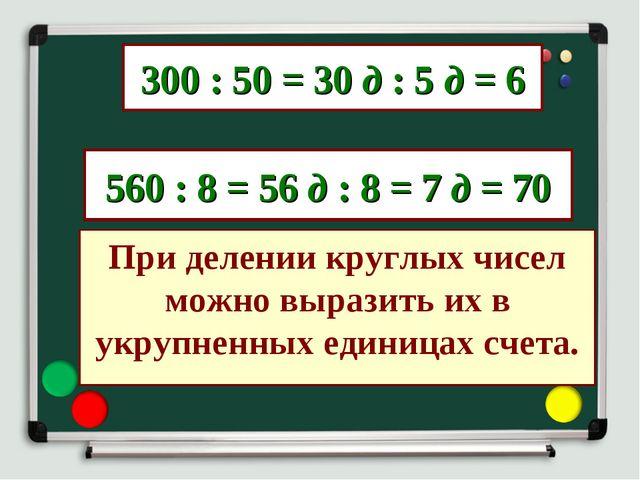 300 : 50 = 30 д : 5 д = 6 560 : 8 = 56 д : 8 = 7 д = 70 При делении круглых ч...
