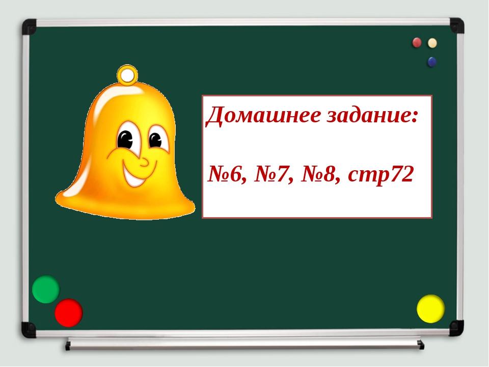 Домашнее задание: №6, №7, №8, стр72