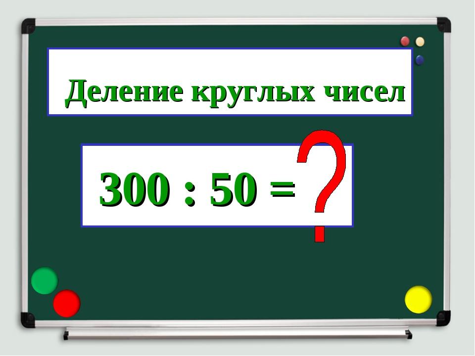 300 : 50 = Деление круглых чисел