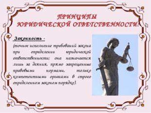 ПРИНЦИПЫ ЮРИДИЧЕСКОЙ ОТВЕТСТВЕННОСТИ: Законность - (точное исполнение требова