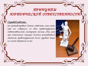 ПРИНЦИПЫ ЮРИДИЧЕСКОЙ ОТВЕТСТВЕННОСТИ: Справедливость- (за противоправное деян