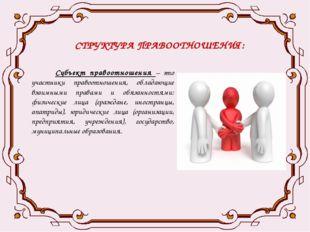 СТРУКТУРА ПРАВООТНОШЕНИЯ: Субъект правоотношения – это участники правоотношен