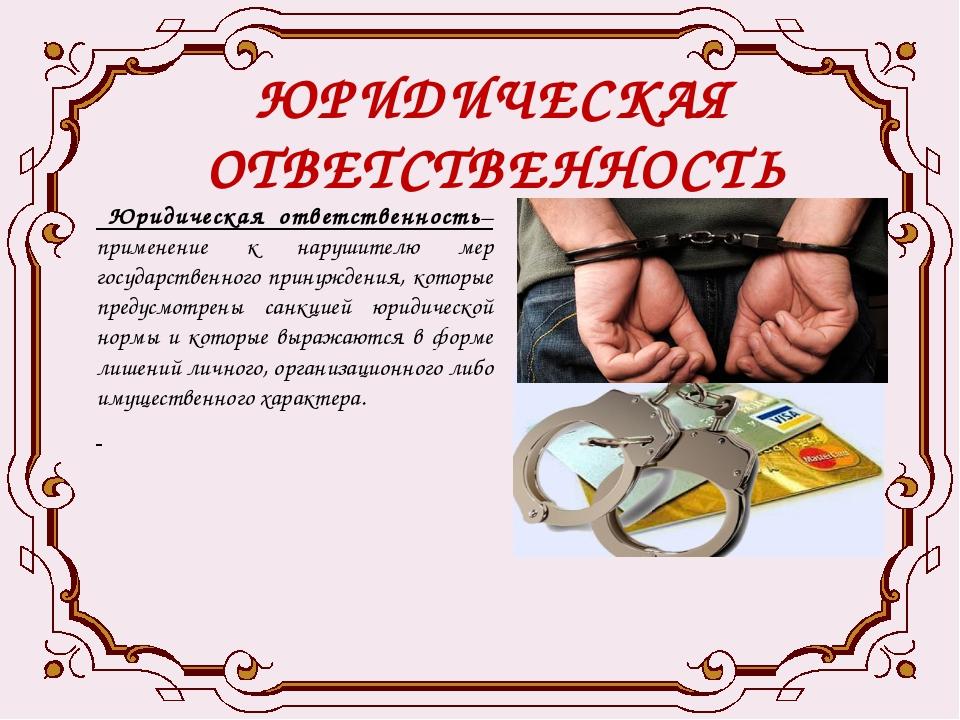 ЮРИДИЧЕСКАЯ ОТВЕТСТВЕННОСТЬ Юридическая ответственность– применение к нарушит...