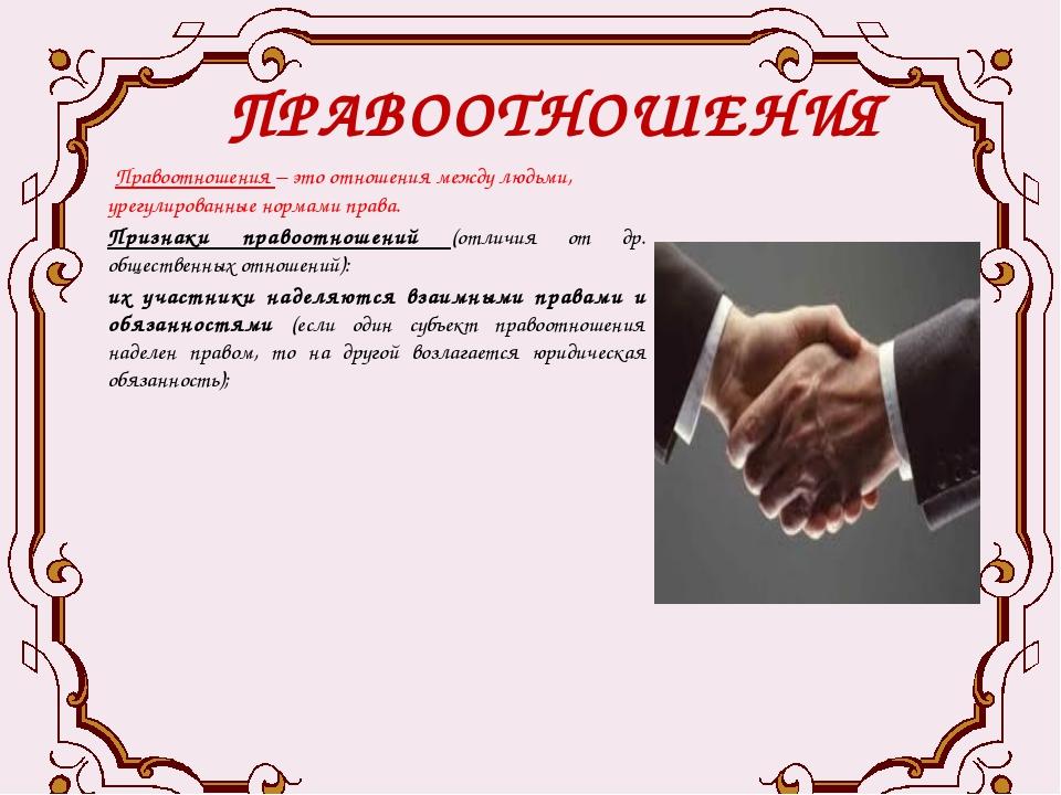 ПРАВООТНОШЕНИЯ Правоотношения – это отношения между людьми, урегулированные...