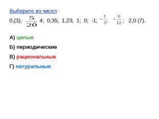 Выберите из чисел : 0,(3); ; 4; 0,35; 1,23; 1; 0; -1; ; ; 2,0 (7). А) целые Б