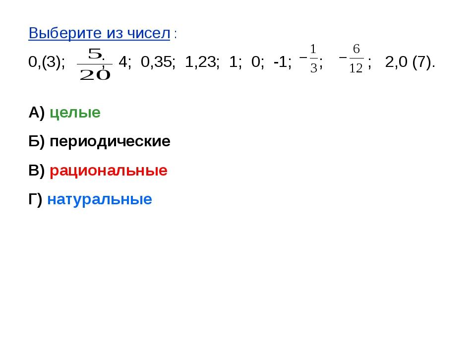 Выберите из чисел : 0,(3); ; 4; 0,35; 1,23; 1; 0; -1; ; ; 2,0 (7). А) целые Б...