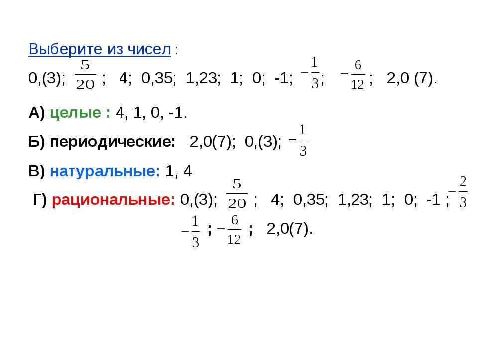 Выберите из чисел : 0,(3); ; 4; 0,35; 1,23; 1; 0; -1; ; ; 2,0 (7). А) целые :...