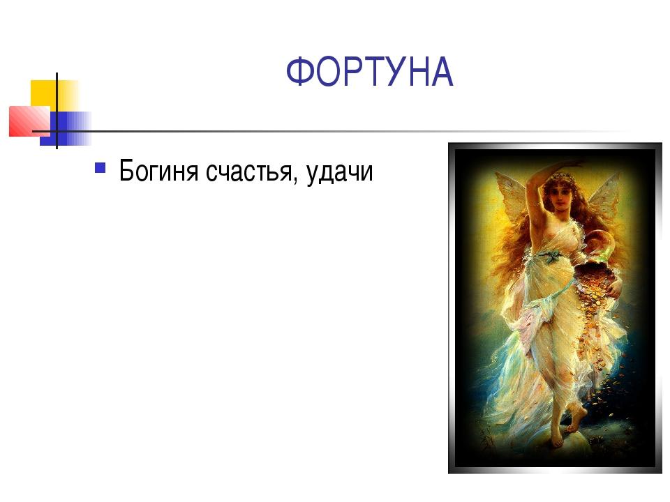 ФОРТУНА Богиня счастья, удачи