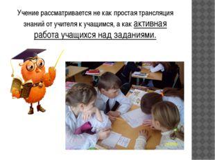 Учение рассматривается не как простая трансляция знаний от учителя к учащимся