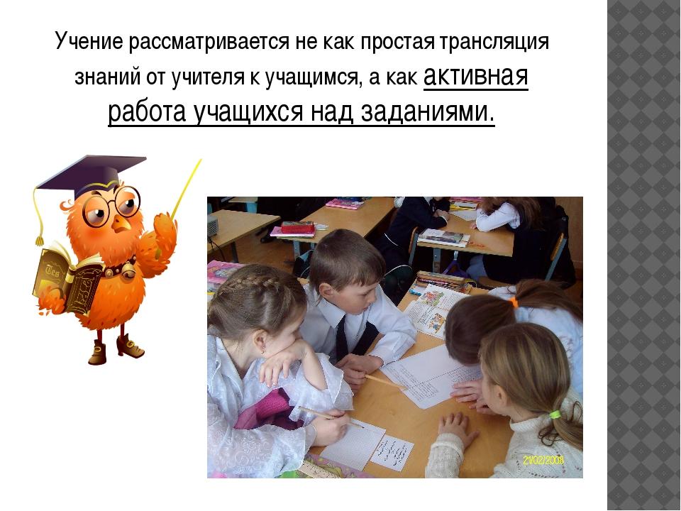 Учение рассматривается не как простая трансляция знаний от учителя к учащимся...