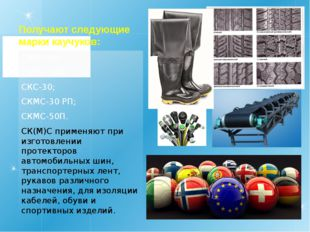 Получают следующие марки каучуков: СКМС-10; СКМС-10К; СКС-30; СКМС-30 РП; СКМ