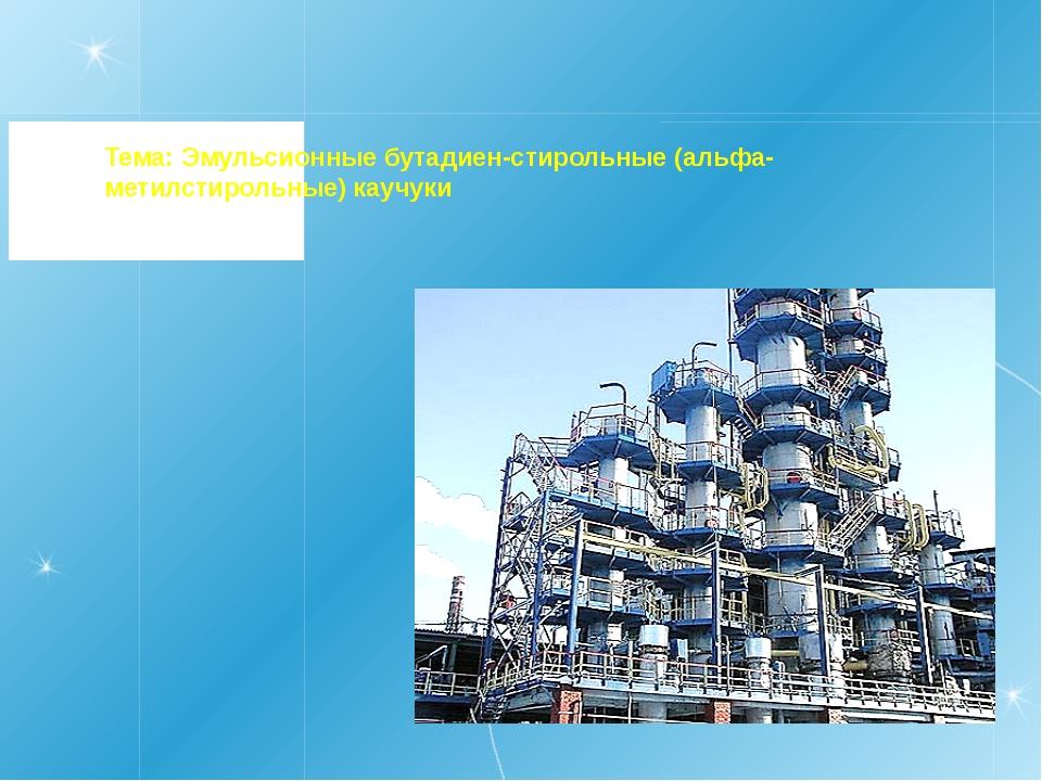 Тема: Эмульсионные бутадиен-стирольные (альфа- метилстирольные) каучуки