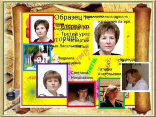 Наталья Александровна - начальник лагеря Ирина Владимировна Ольга Васильевна