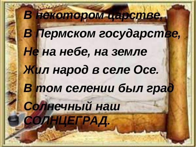 В некотором царстве, В Пермском государстве, Не на небе, на земле Жил народ...