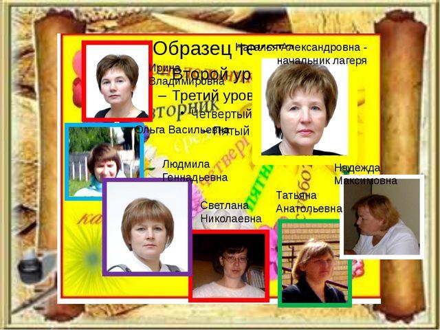 Наталья Александровна - начальник лагеря Ирина Владимировна Ольга Васильевна...