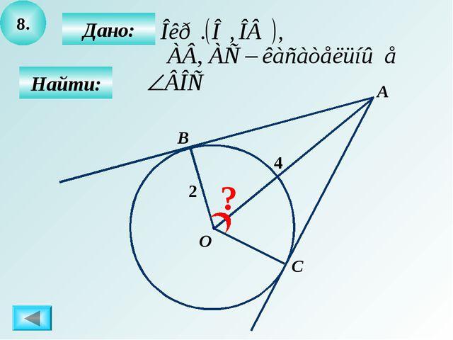 8. Найти: Дано: А О С B 2 ? 4