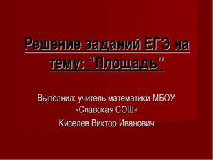 """Решение заданий ЕГЭ на тему: """"Площадь"""" Выполнил: учитель математики МБОУ «Сла"""