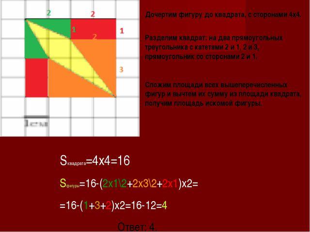 Sквадрата=4x4=16 Sфигуры=16-(2x1\2+2x3\2+2x1)x2= =16-(1+3+2)x2=16-12=4 Ответ:...