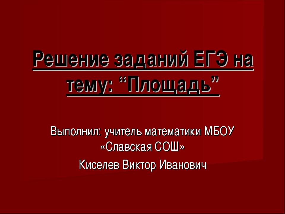 """Решение заданий ЕГЭ на тему: """"Площадь"""" Выполнил: учитель математики МБОУ «Сла..."""