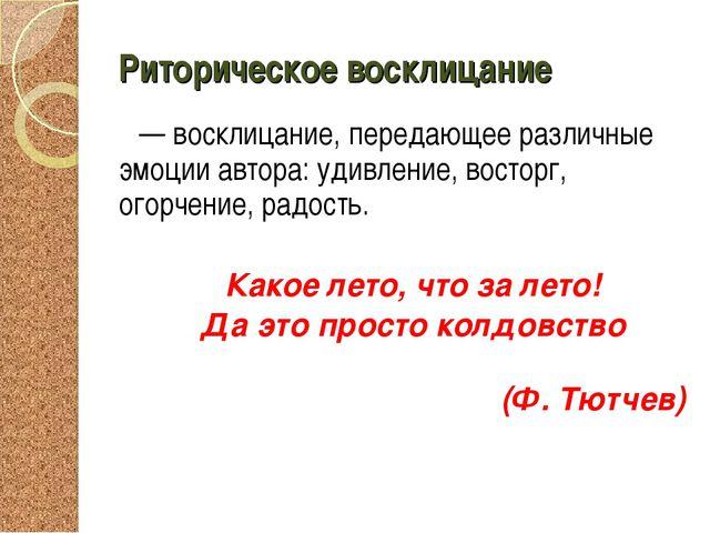 Риторическое восклицание — восклицание, передающее различные эмоции автора: у...