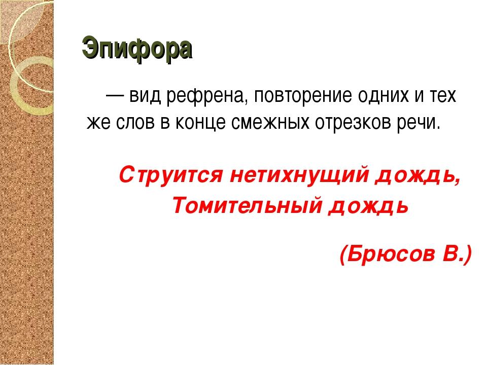 Эпифора — вид рефрена, повторение одних и тех же слов в конце смежных отрезко...