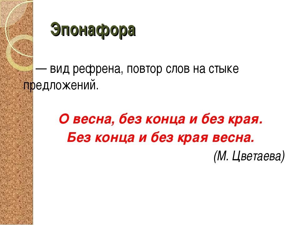 Эпонафора — вид рефрена, повтор слов на стыке предложений. О весна, без конца...