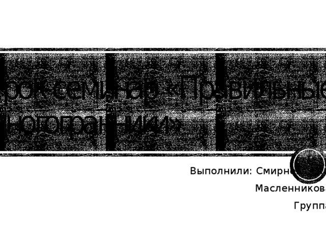 Урок-семинар «Правильные многогранники» Выполнили: Смирнова Екатерина Масленн...