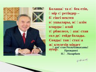 Қазақстан Республикасының Президенті Н.Ә. Назарбаев Болашақта еңбек етіп, өм