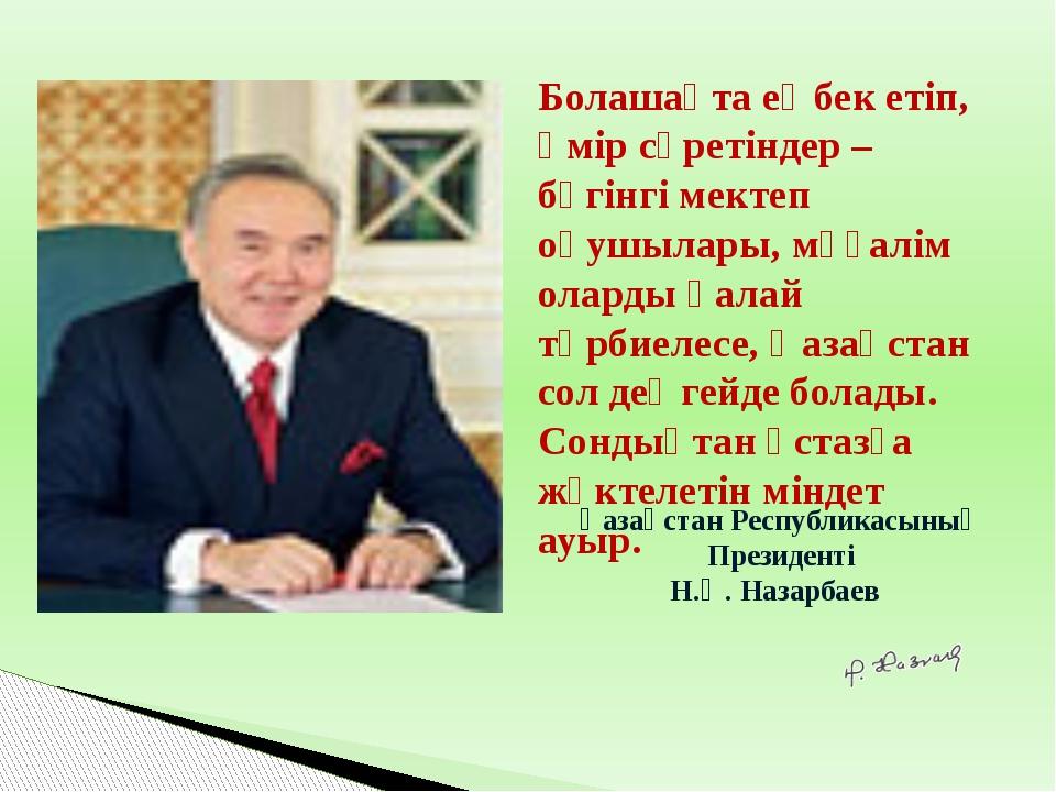 Қазақстан Республикасының Президенті Н.Ә. Назарбаев Болашақта еңбек етіп, өм...
