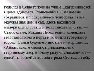 Родился в Севастополе на улице Екатерининской в доме адмирала Станюковича. Са