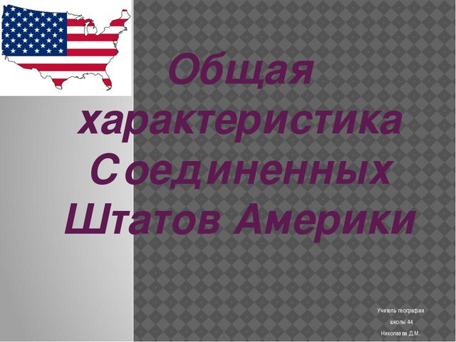 Учитель географии школы 44 Николаева Д.М. Общая характеристика Соединенных Шт...