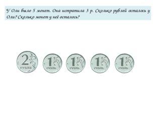 У Оли было 5 монет. Она истратила 3 р. Сколько рублей осталось у Оли? Сколько