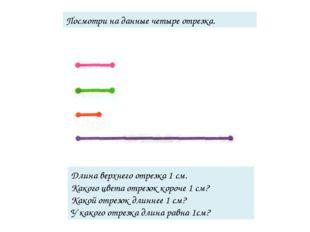 Посмотри на данные четыре отрезка. Длина верхнего отрезка 1 см. Какого цвета