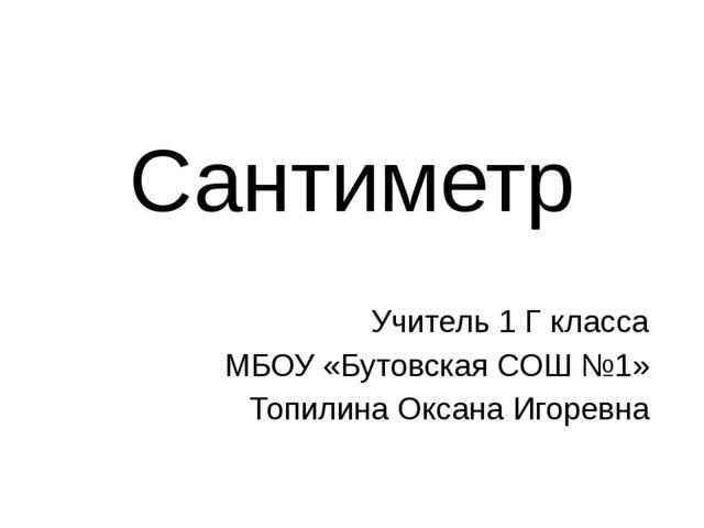 Сантиметр Учитель 1 Г класса МБОУ «Бутовская СОШ №1» Топилина Оксана Игоревна