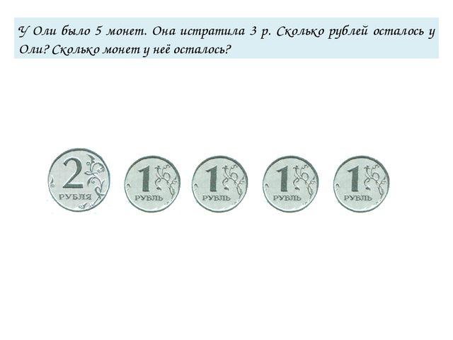 У Оли было 5 монет. Она истратила 3 р. Сколько рублей осталось у Оли? Сколько...