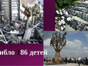Погибло 186 детей
