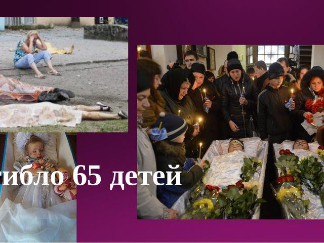 Погибло 65 детей