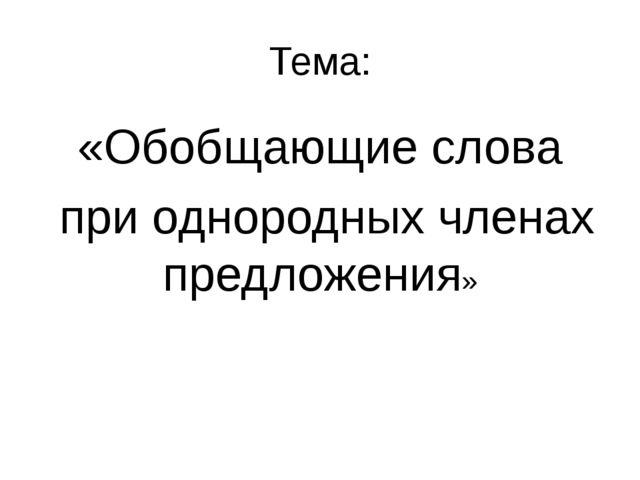 Тема: «Обобщающие слова при однородных членах предложения»