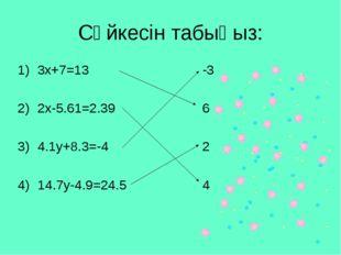 Сәйкесін табыңыз: 3x+7=13 2x-5.61=2.39 4.1y+8.3=-4 14.7y-4.9=24.5 -3 6 2 4
