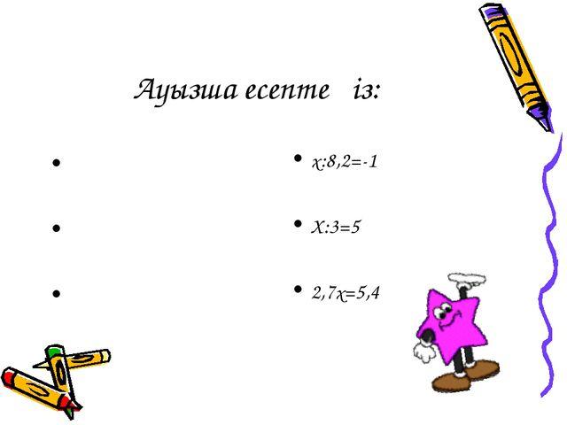 Ауызша есептеңіз: х:8,2=-1 Х:3=5 2,7х=5,4 Х-7=-9 Х+2,5=6 х•(-1) =49