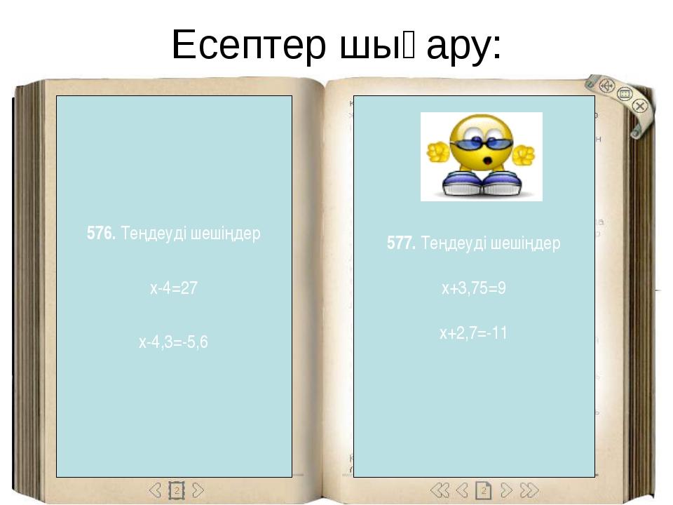Есептер шығару: 577. Теңдеуді шешіңдер x+3,75=9 x+2,7=-11 576. Теңдеуді шешің...