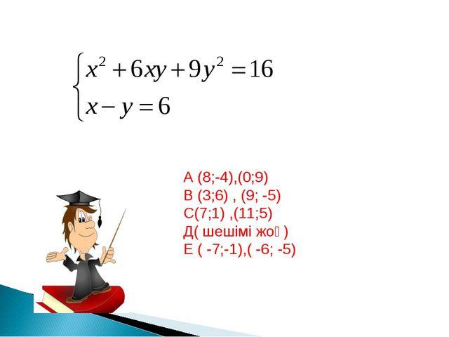 А (8;-4),(0;9) В (3;6) , (9; -5) С(7;1) ,(11;5) Д( шешімі жоқ) Е ( -7;-1),( -...